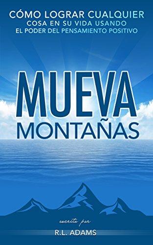 Mueva Montañas - Cómo Lograr Cualquier Cosa en su Vida con el Poder del Pensamiento Positivo (Serie de Libros Inspiradores nº 6)