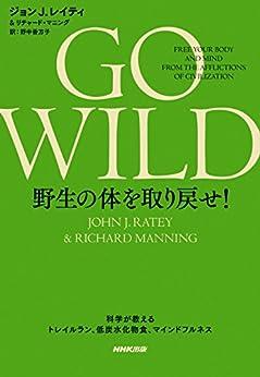 [ジョンJ.レイティ, リチャード・マニング, 野中 香方子]のGO WILD 野生の体を取り戻せ! 科学が教えるトレイルラン、低炭水化物食、マインドフルネス