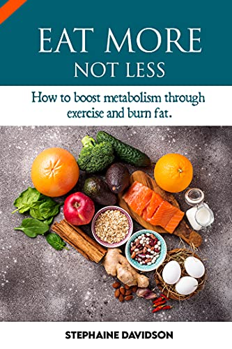 EAT MORE NOT LESS: HОW TO BООЅT METABOLISM THROUGH EXERCISE АND BURN FAT *lose weight and belly fat 'for men and women'* (English Edition)