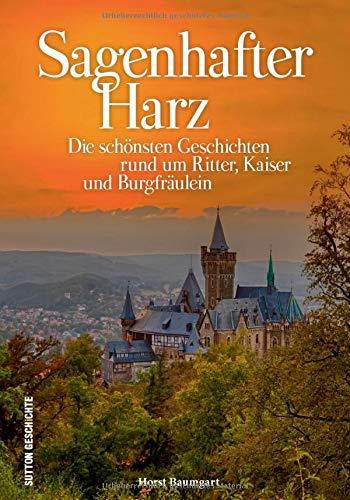 Ritter – Kaiser – Burgfräulein im Harz. Die schönsten Sagen und Legenden zwischen Brocken und Kyffhäuser, reich bebildert und neu erzählt: Die ... und Burgfräulein (Sutton Sagen & Legenden)