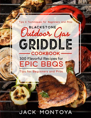 BLACKSTONE Outdoor Gas Griddle Cookbook: 300 Flavorful Recipes for Epic BBQs | Tips for Beginners...