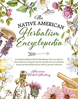 The Native American Herbalism Encyclopedia • A Complete Medical Herbs Handbook: Discover How to Find and Grow Forgotten Herbs and The Secrets of Native ... Herbal Remedies to Heal Common Ailments by [American Herbal Academy]