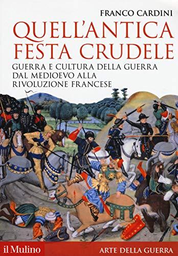 Quell'antica festa crudele. Guerra e cultura della guerra dal Medioevo alla Rivoluzione francese
