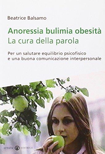 Anoressia bulimia obesità. La cura della parola. Per un salutare equilibrio psicofisico e una buona comunicazione interpersonale