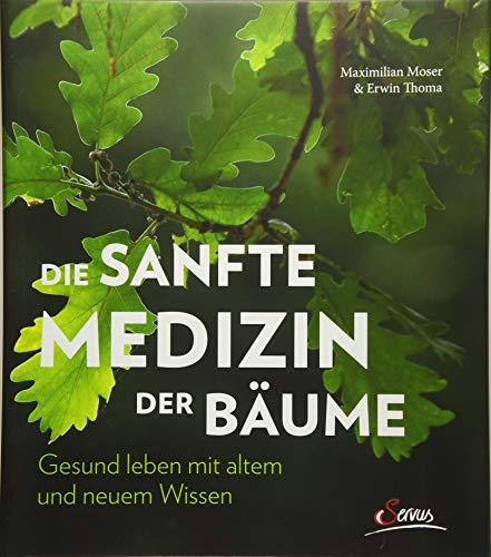 Die sanfte Medizin der Bäume: Gesund leben mit altem und neuem Wissen