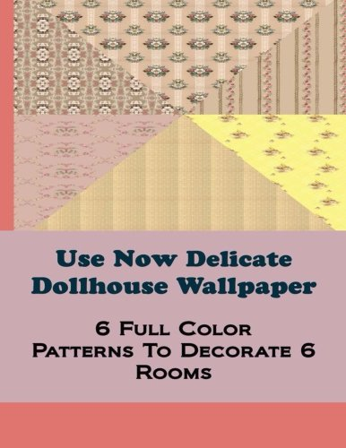 Use Now Delicate Dollhouse Wallpaper: 6 Full Color Patterns To Decorate 6 Rooms: Volume 7 (Use Now Dollhouse Wallpaper)