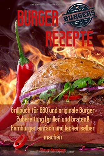 Burger Rezepte: Grillbuch für BBQ und originale Burger Zubereitung (grillen und braten)! Hamburger einfach und lecker selber machen