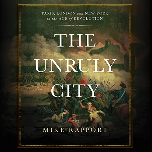 The Unruly City     London, Paris, and New York in the Age of Revolution              By:                                                                                                                                 Mike Rapport                               Narrated by:                                                                                                                                 Neil Dickson                      Length: 15 hrs and 25 mins     7 ratings     Overall 4.4