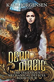 Dead Magic (The Ingenious Mechanical Devices Book 4) by [Kara Jorgensen]