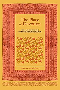 The Place of Devotion: Siting and Experiencing Divinity in Bengal-Vaishnavism (South Asia Across the Disciplines Book 23) by [Sukanya Sarbadhikary]
