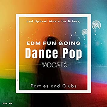 Dance Pop Vocals: EDM Fun Going And Upbeat Music For Drives, Parties And Clubs, Vol. 06