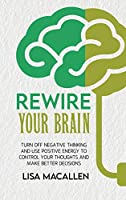 Rewire Your Brain: Turn Off Negative Thinking and Use Positive Energy to Control Your Thoughts and Make Better Decisions