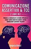 Comunicazione Assertiva & TCC (2 libri in 1): Impara a comunicare in modo efficace e scopri come superare ansia e stress eliminando i pensieri negativi