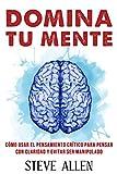 Domina tu mente - Cómo usar el pensamiento crítico, el escepticismo y la lógica para pensar con claridad y evitar ser manipulado: Técnicas probadas para ... y reingeniería del pensamiento)