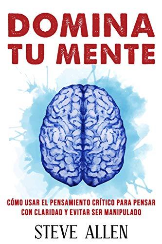 Domina tu mente - Cómo usar el pensamiento crítico, el escepticismo y la lógica para pensar con claridad y evitar ser manipulado: Técnicas probadas para ... del pensamiento) (Spanish Edition)