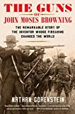 The Guns of John Moses Browning: The Remarkable Story of the Inventor Whose Firearms Changed the World