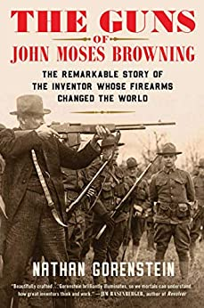 The Guns of John Moses Browning: The Remarkable Story of the Inventor Whose Firearms Changed the World by [Nathan Gorenstein]