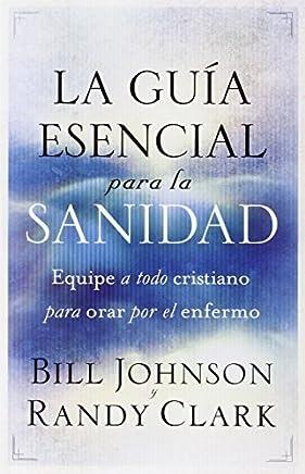 La gua esencial para la sanidad: Equipe a todo cristiano para orar por el enfermo (Spanish Edition) by Bill Johnson Randy Clark(2012-08-07)