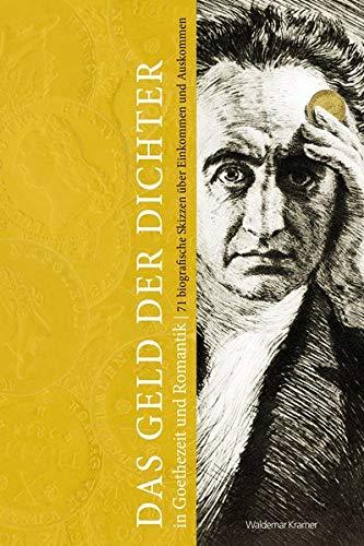 Das Geld der Dichter in Goethezeit und Romantik: 71 biografische Skizzen über Einkommen und Auskommen