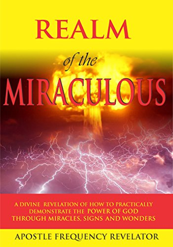 The Realm Of The Miraculous, Signs & Wonders: A Divine Revelation Of How To Practically Demonstrate The Power Of God Through Miracles, Signs & Wonders (English Edition)