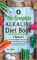 The Complete Alkaline Diet Book: The Ultimate Alkaline Diet book to Detox Your Body and Prevent Diseases like Herpes, Heart Disease, Cancer, Hypothyroidism, Diabetes, Kidney Stones, and Other Issues (Nutrition)