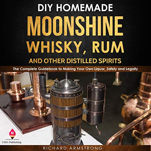 DIY Homemade Moonshine, Whisky, Rum, and Other Distilled Spirits cover art