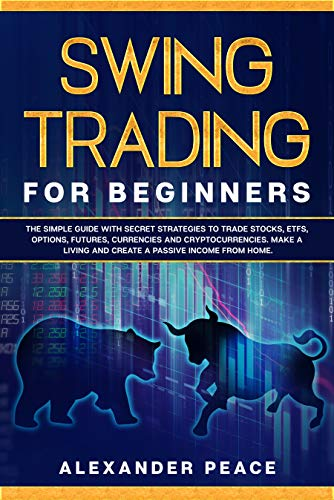 SWING TRADING FOR BEGINNERS: The Simple Guide with Secret Strategies to Trade Stocks, ETFs, Options, Futures, Currencies and Cryptocurrencies. Make a Living and Create a Passive Income from Home.
