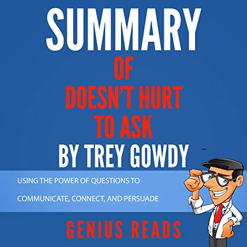 Summary of Doesn't Hurt to Ask by Trey Gowdy: Using the Power of Questions to Communicate, Connect, and Persuade Audiobook By Genius Reads cover art