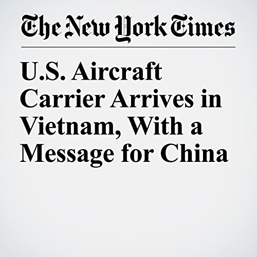U.S. Aircraft Carrier Arrives in Vietnam, With a Message for China copertina