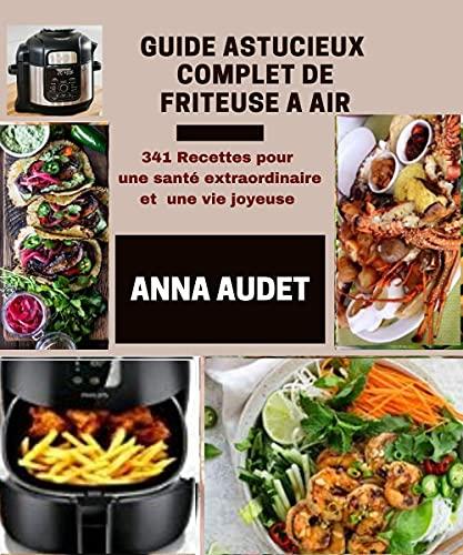 GUIDE ASTUCIEUX COMPLET DE FRITEUSE A AIR: 341 Recettes pour une santé extraordinaire et une vie joyeuse (French Edition)
