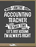 Funny Accounting Teacher Notebook - To Save Time Just Assume I'm Always Right - 8.5x11 College Ruled Paper Journal Planner: Awesome School Start Year ... Journal Best Teacher Appreciation Gift