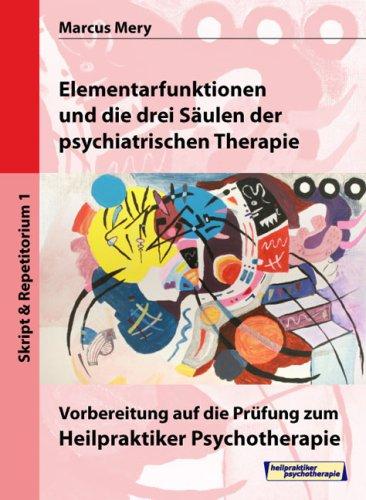 Heilpraktiker Psychotherapie. Mein Weg zum Heilpraktiker Psychotherapie in 6 Bänden: Elementarfunktionen und die drei Säulen der psychiatrischen Therapie