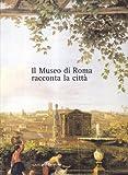 Il museo di Roma racconta la città. Catalogo della mostra (Arti visive, architettura e urbanistica)