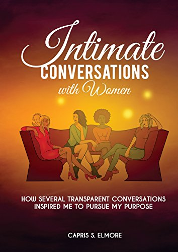 Intimate Conversations with Women: How Several Transparent Conversations Inspired Me to Pursue my Purpose (English Edition)