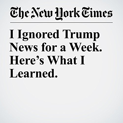 I Ignored Trump News for a Week. Here's What I Learned. copertina