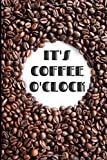 Funny Gift Notebook for Caffeine Lover: It's Coffee O'Clock, Blank, College Ruled Journal: Composition Notepad for America's Favorite Cafe Beverage: ... Lists, Poems, & More: 6 x 8' 100 pgs