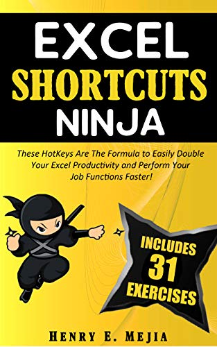 EXCEL SHORTCUTS NINJA: These HotKeys Are The Formula to Easily Double Your Excel Productivity and Perform Your Job Functions Faster! (Excel Ninjas Book 3)
