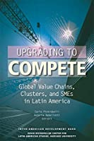 Upgrading to Compete: Global Value Chains, Clusters, and SMEs in Latin America