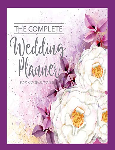 The Complete Wedding Planner For Couple To Be: Checklist Start 12 Month Wedding Planner and Organizer Notebook Worksheets, Control Budget Plan Sheets ... List for Brides, All in One for You Both