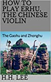 How to Play Erhu, the Chinese Violin: The Gaohu and Zhonghu (English Edition)