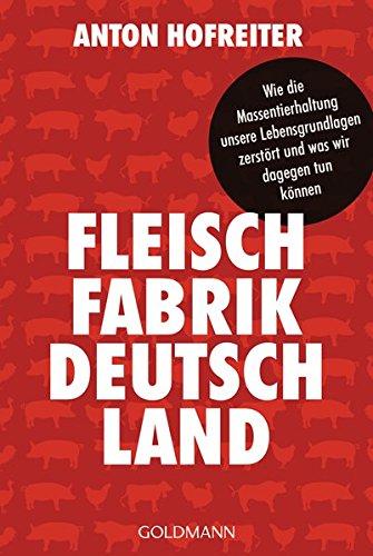 Fleischfabrik Deutschland: Wie die Massentierhaltung unsere Lebensgrundlagen zerstört und was wir dagegen tun können