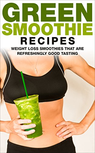 Green Smoothie Recipes: Weight Loss Smoothies That Are Refreshingly Good For You (Green Smoothie Cleanse Series Book 1) (English Edition)