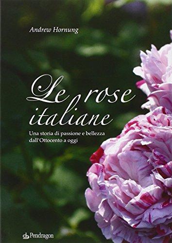 Le rose italiane. Una storia di passione e bellezza dall'Ottocento a oggi