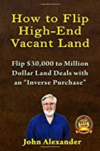 How To Flip High-End Vacant Land: Flip $30,000 to Million Dollar Land Deals with an Inverse Purchase