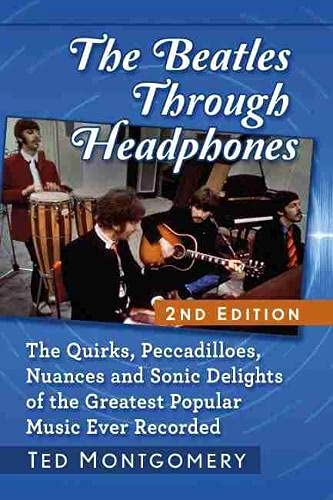 The Beatles Through Headphones: The Quirks, Peccadilloes, Nuances and Sonic Delights of the Greatest Popular Music Ever Recorded, 2D Ed.