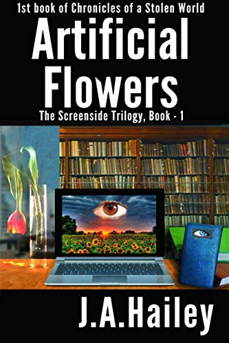 Book: Artificial Flowers - The Screenside Trilogy, Book -1 (Chronicles of a Stolen World) by J. A. Hailey