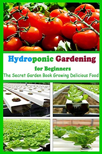 Hydroponic Gardening for Beginners: The Secret Garden Book Growing Delicious Food