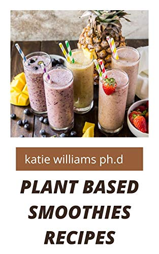 PLANT BASED SMOOTHIES RECIPES : over 50 healthy delicious smoothies recipes for weight loss managing diabetes and improving libido booster in man and woman