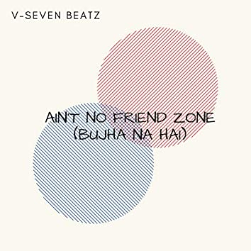 Ain't No Friend Zone (Bujha Na Hai)