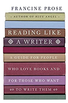 Reading Like a Writer: A Guide for People Who Love Books and for Those Who Want to Write Them (P.S.) by [Francine Prose]